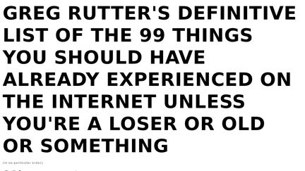 Greg Rutter's Definitive List of The 99 Things You Should Have Already Experienced